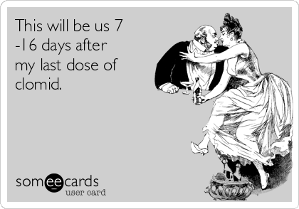 This will be us 7 -16 days after my last dose of clomid.