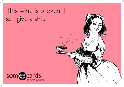 This wine is broken, I still give a shit.