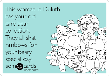 This woman in Duluth has your old care bear collection. They all shat rainbows for your beary special day.