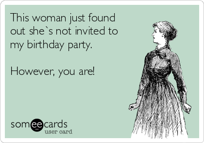 This woman just found out she`s not invited to my birthday party.  However, you are!