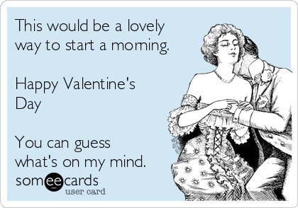This would be a lovely way to start a morning.  Happy Valentine's Day  You can guess what's on my mind.