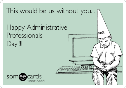 This would be us without you...  Happy Administrative Professionals Day!!!!