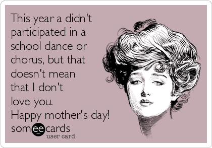 This year a didn't participated in a school dance or chorus, but that doesn't mean that I don't  love you. Happy mother's day!