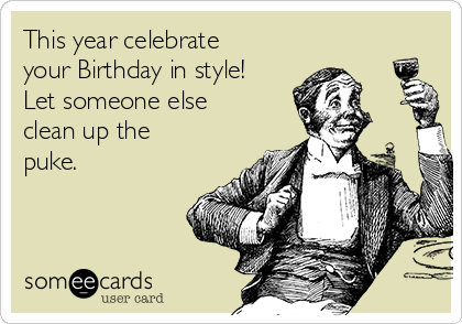 This year celebrate your Birthday in style!  Let someone else clean up the puke.