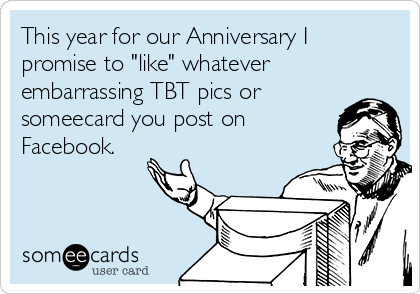 """This year for our Anniversary I promise to """"like"""" whatever embarrassing TBT pics or someecard you post on Facebook."""