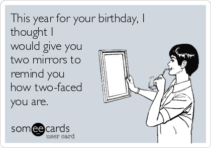 This year for your birthday, I thought I would give you two mirrors to remind you how two-faced you are.