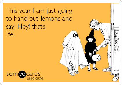 This year I am just going to hand out lemons and say, Hey! thats life.