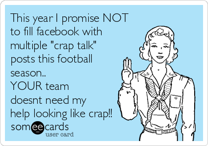 "This year I promise NOT to fill facebook with multiple ""crap talk"" posts this football season.. YOUR team doesnt need my help looking like crap!!"