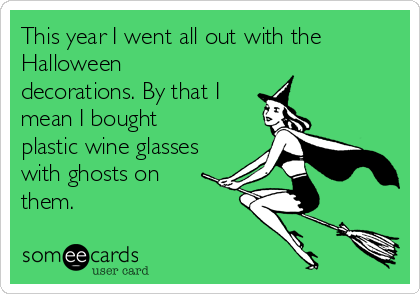 This year I went all out with the Halloween decorations. By that I mean I bought plastic wine glasses with ghosts on  them.