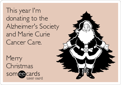 This year I'm donating to the Alzheimer's Society and Marie Curie Cancer Care.  Merry Christmas