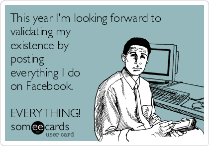 This year I'm looking forward to validating my existence by posting everything I do on Facebook.  EVERYTHING!