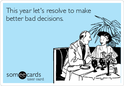 This year let's resolve to make better bad decisions.