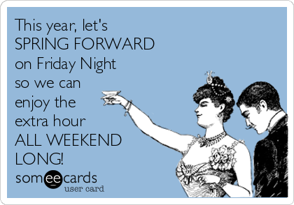 This year, let's  SPRING FORWARD  on Friday Night  so we can enjoy the extra hour  ALL WEEKEND LONG!