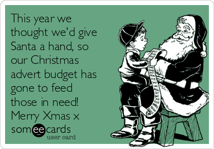 This year we thought we'd give Santa a hand, so our Christmas advert budget has gone to feed those in need!  Merry Xmas x