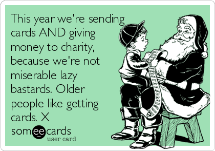 This year we're sending cards AND giving money to charity, because we're not miserable lazy bastards. Older people like getting cards. X