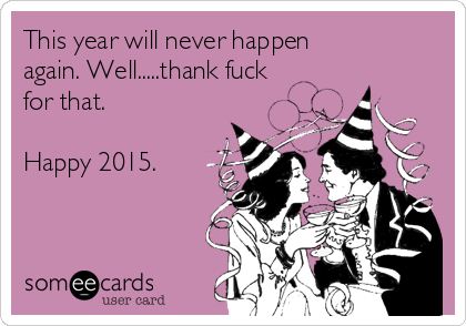 This year will never happen again. Well.....thank fuck for that.  Happy 2015.
