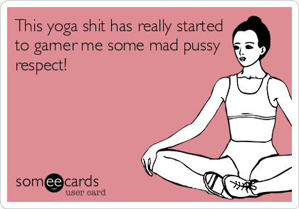 This yoga shit has really started to garner me some mad pussy  respect!