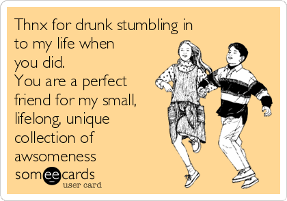 Thnx for drunk stumbling in to my life when you did.  You are a perfect friend for my small, lifelong, unique  collection of  awsomeness