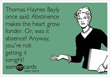 Thomas Haynes Bayly once said: Abstinence makes the heart grow fonder. Or, was it absence? Anyway, you're not getting it tonight!