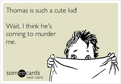 Thomas is such a cute kid!  Wait. I think he's coming to murder me.