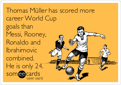 Thomas Müller has scored more career World Cup goals than Messi, Rooney, Ronaldo and Ibrahimovic combined. He is only 24.