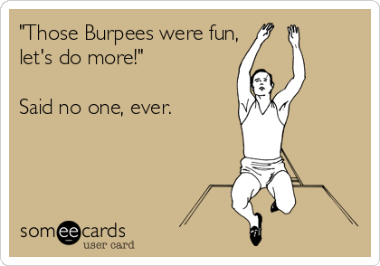 """Those Burpees were fun, let's do more!""  Said no one, ever."