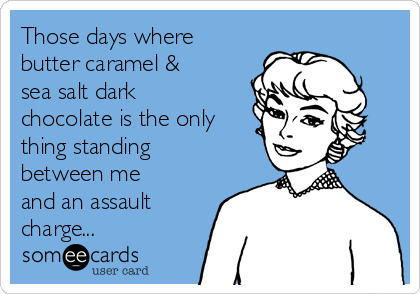 Those days where butter caramel & sea salt dark chocolate is the only thing standing between me and an assault charge...