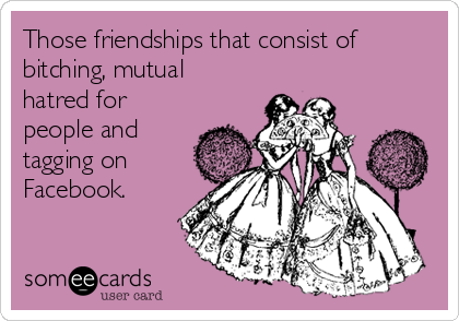 Those friendships that consist of bitching, mutual hatred for people and tagging on Facebook.