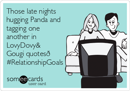 Those late nights hugging Panda and tagging one another in LovyDovy& Gougi quotes