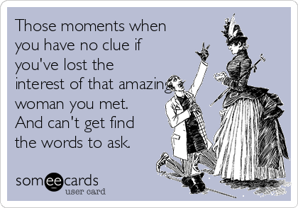 Those moments when you have no clue if you've lost the interest of that amazing woman you met. And can't get find the words to ask.
