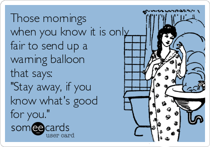 "Those mornings when you know it is only fair to send up a warning balloon that says:  ""Stay away, if you know what's good for you."""