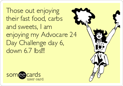Those out enjoying their fast food, carbs and sweets, I am enjoying my Advocare 24 Day Challenge day 6, down 6.7 lbs!!!