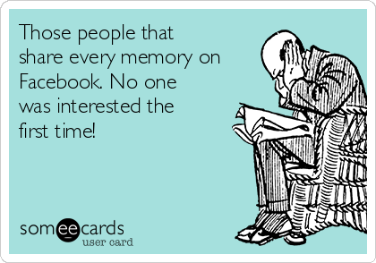 Those people that share every memory on Facebook. No one was interested the first time!
