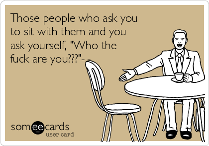 """Those people who ask you to sit with them and you ask yourself, """"Who the fuck are you???""""-.-"""