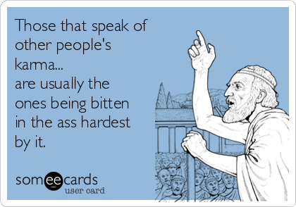 Those that speak of  other people's karma... are usually the ones being bitten in the ass hardest by it.