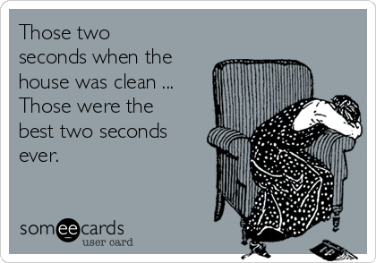 Those two seconds when the house was clean ... Those were the best two seconds ever.
