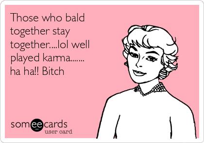 Those who bald together stay together....lol well played karma....... ha ha!! Bitch