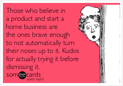 Those who believe in a product and start a home business are the ones brave enough to not automatically turn their noses up to it. Kudos for actually trying it before dismissing it.