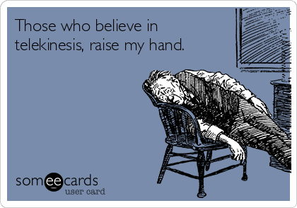 Those who believe in telekinesis, raise my hand.