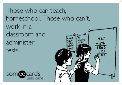 Those who can teach, homeschool. Those who can't, work in a classroom and administer tests.