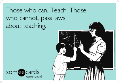Those who can, Teach. Those who cannot, pass laws about teaching.