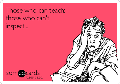 Those who can teach: those who can't inspect...