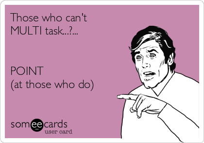 Those who can't  MULTI task...?...    POINT  (at those who do)