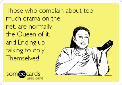 Those who complain about too much drama on the net, are normally the Queen of it. and Ending up talking to only Themselves!