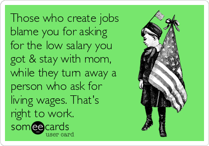 Those who create jobs blame you for asking for the low salary you got & stay with mom, while they turn away a person who ask for living wages. That's right to work.