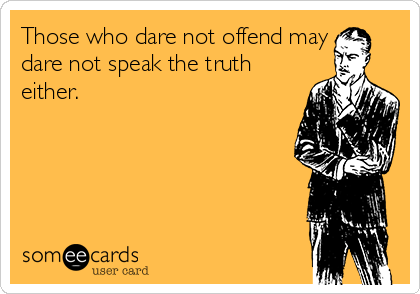 Those who dare not offend may dare not speak the truth either.