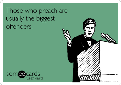 Those who preach are usually the biggest offenders.