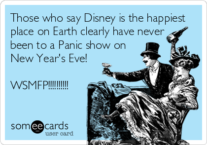 Those who say Disney is the happiest place on Earth clearly have never been to a Panic show on New Year's Eve!  WSMFP!!!!!!!!!!