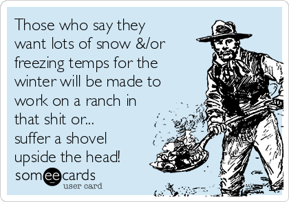 Those who say they want lots of snow &/or freezing temps for the winter will be made to work on a ranch in that shit or... suffer a shovel upside the head!