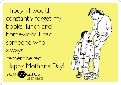 Though I would constantly forget my books, lunch and homework. I had someone who always remembered. Happy Mother's Day!